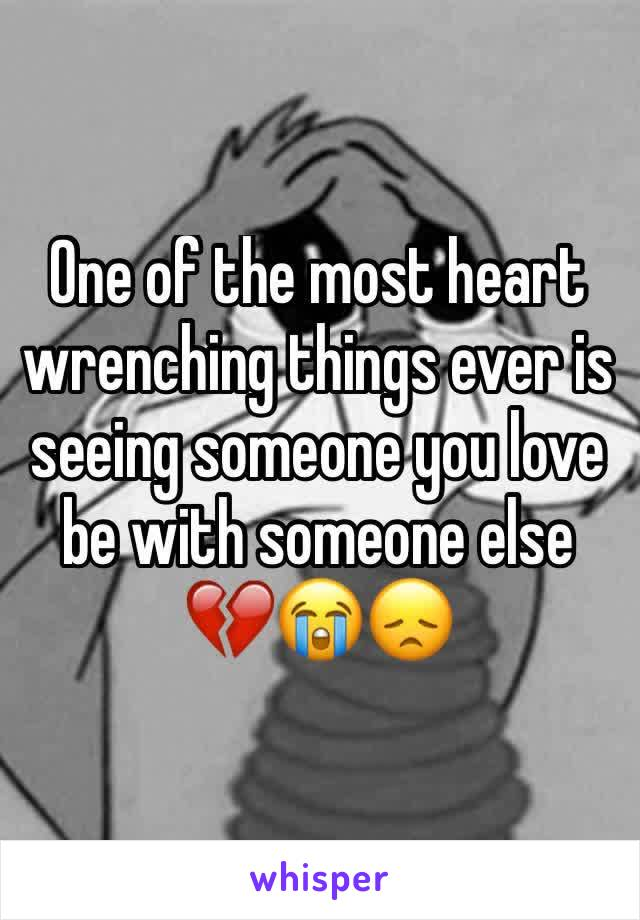One of the most heart wrenching things ever is seeing someone you love be with someone else 💔😭😞