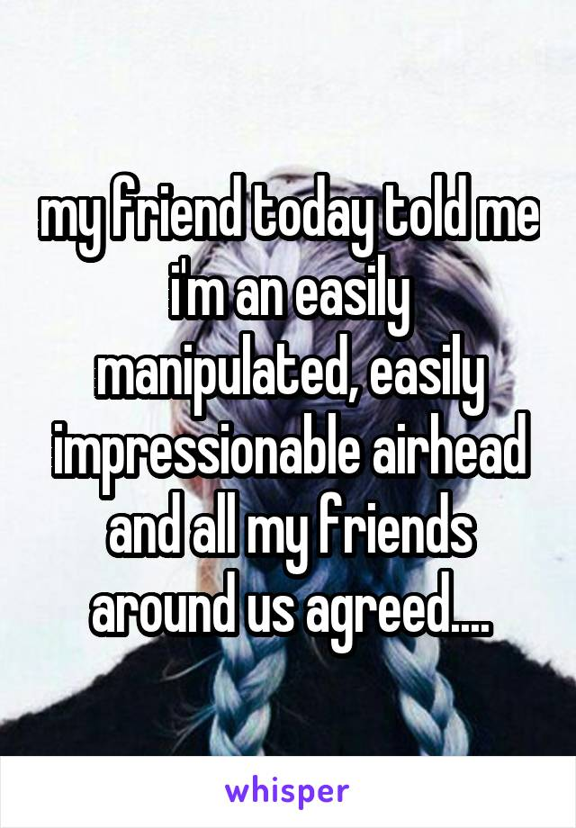 my friend today told me i'm an easily manipulated, easily impressionable airhead and all my friends around us agreed....