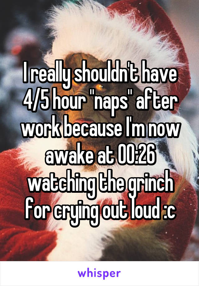 """I really shouldn't have 4/5 hour """"naps"""" after work because I'm now awake at 00:26 watching the grinch for crying out loud :c"""