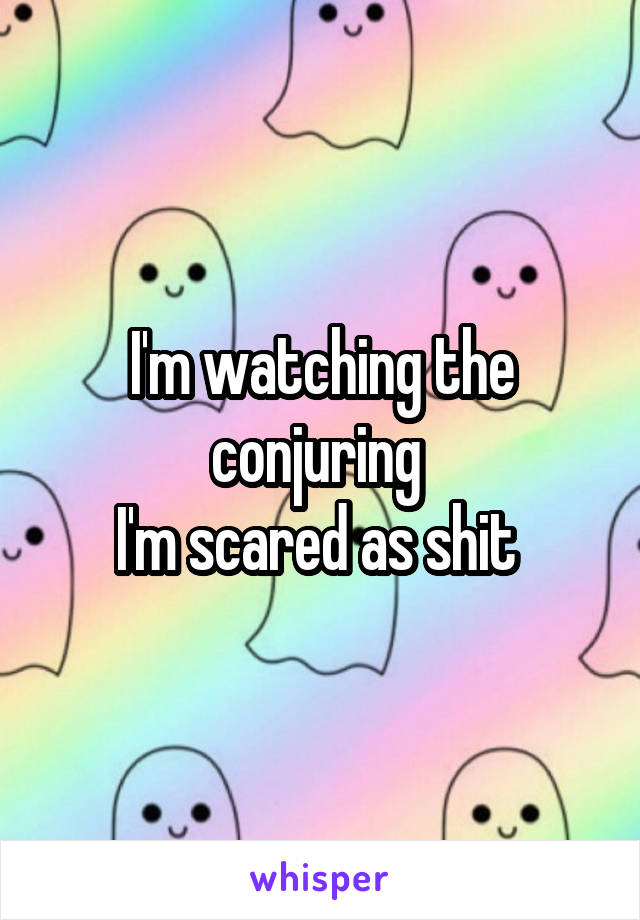 I'm watching the conjuring  I'm scared as shit