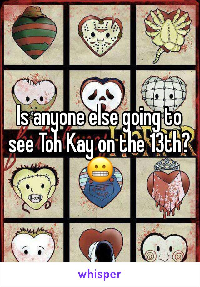 Is anyone else going to see Toh Kay on the 13th? 😬