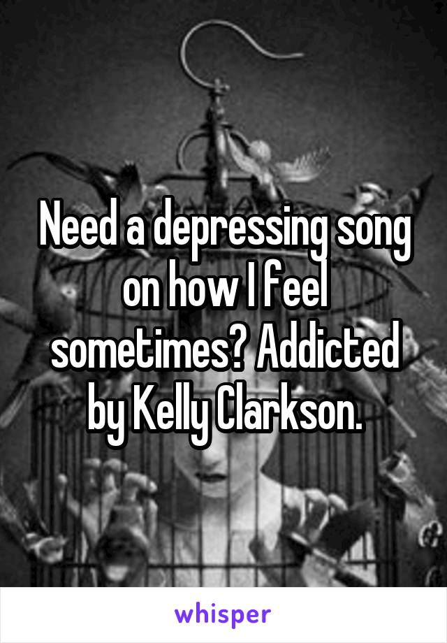 Need a depressing song on how I feel sometimes? Addicted by Kelly Clarkson.