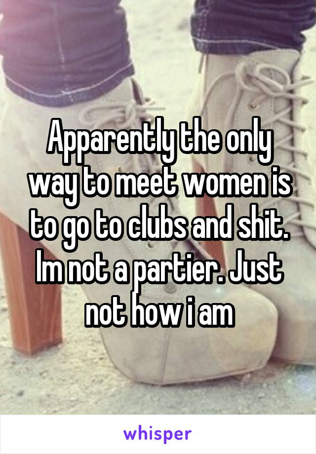 Apparently the only way to meet women is to go to clubs and shit. Im not a partier. Just not how i am