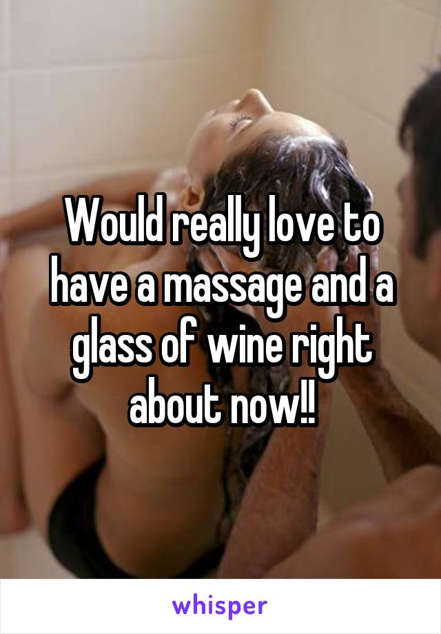 Would really love to have a massage and a glass of wine right about now!!