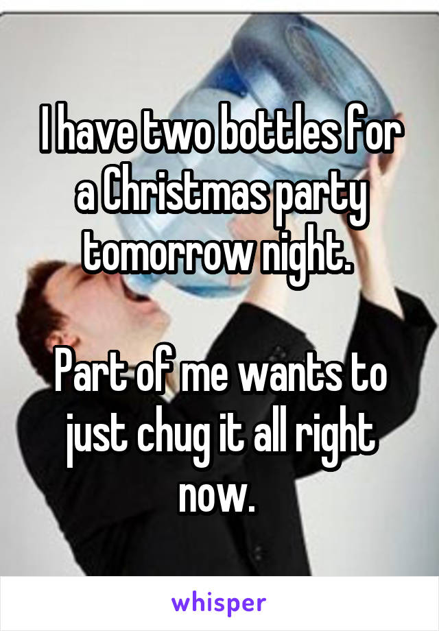 I have two bottles for a Christmas party tomorrow night.   Part of me wants to just chug it all right now.