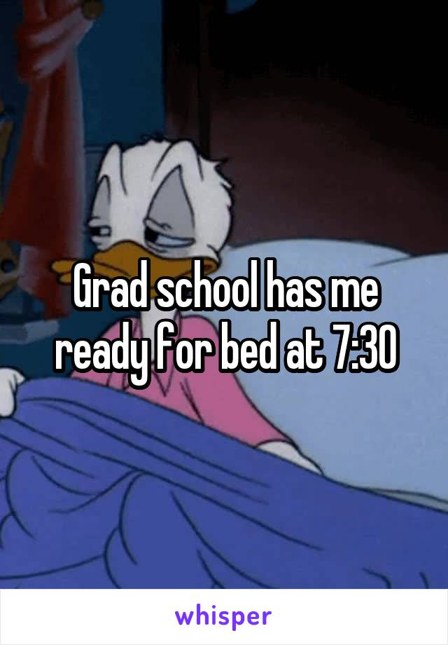Grad school has me ready for bed at 7:30