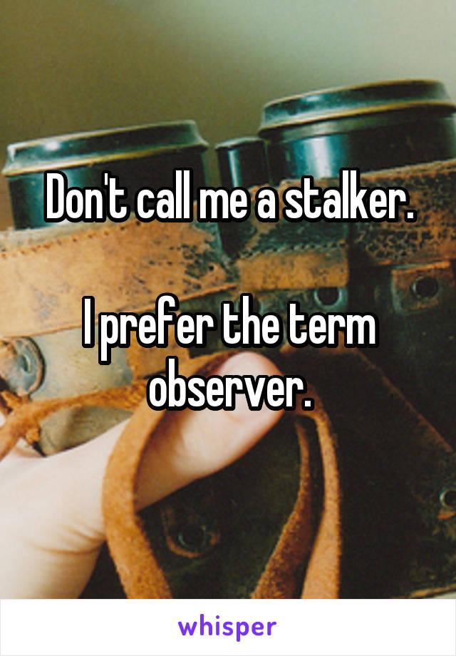 Don't call me a stalker.  I prefer the term observer.