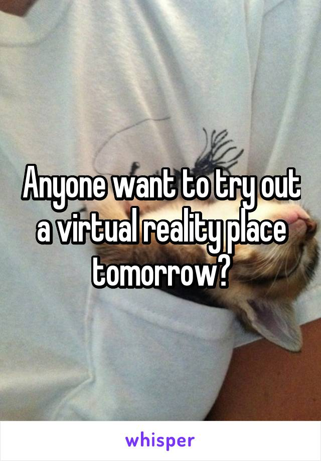 Anyone want to try out a virtual reality place tomorrow?