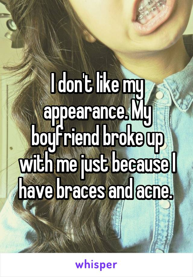 I don't like my appearance. My boyfriend broke up with me just because I have braces and acne.