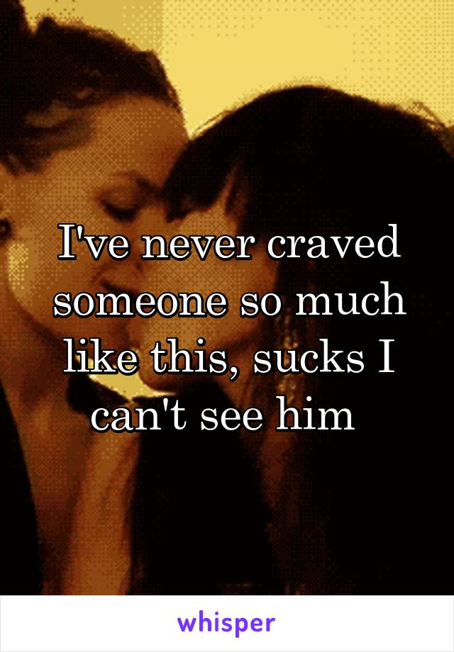 I've never craved someone so much like this, sucks I can't see him
