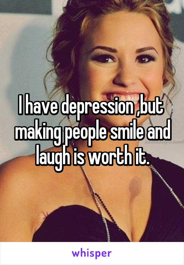 I have depression ,but  making people smile and laugh is worth it.