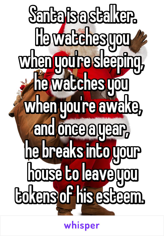 Santa is a stalker.  He watches you  when you're sleeping,  he watches you  when you're awake, and once a year,  he breaks into your house to leave you tokens of his esteem.
