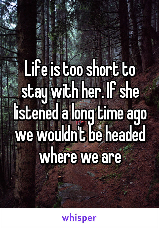 Life is too short to stay with her. If she listened a long time ago we wouldn't be headed where we are