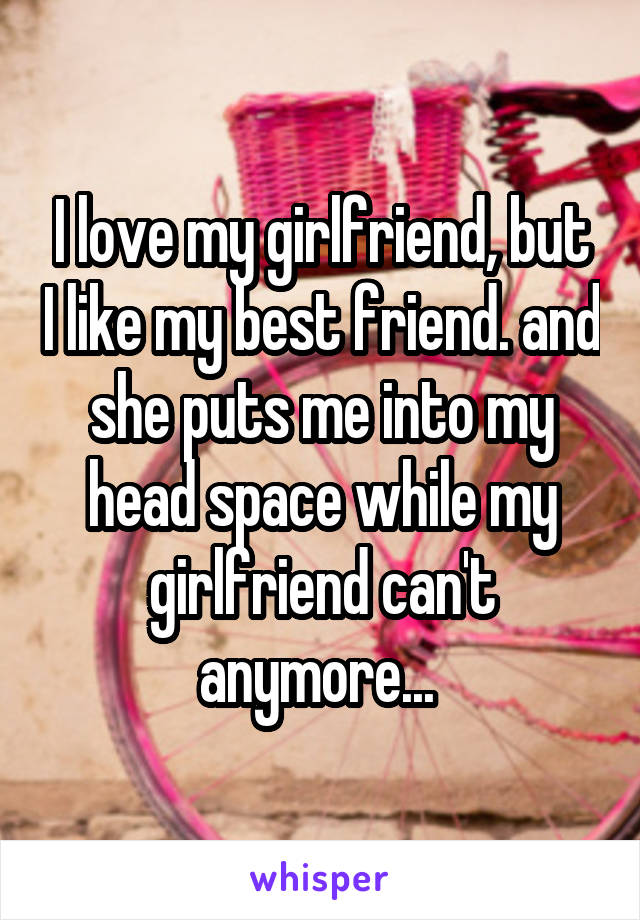I love my girlfriend, but I like my best friend. and she puts me into my head space while my girlfriend can't anymore...