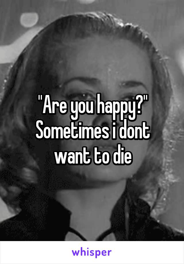 """Are you happy?"" Sometimes i dont want to die"