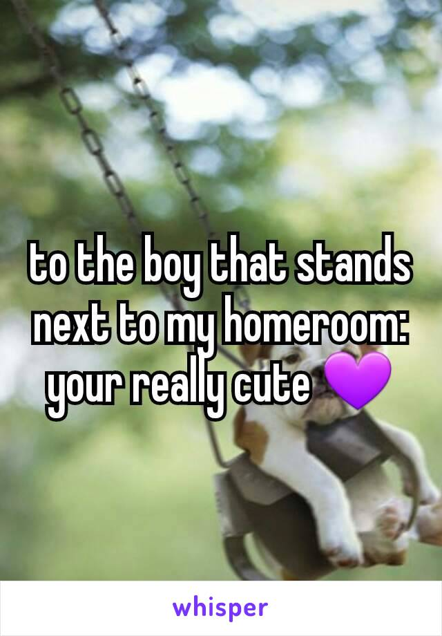 to the boy that stands next to my homeroom: your really cute 💜