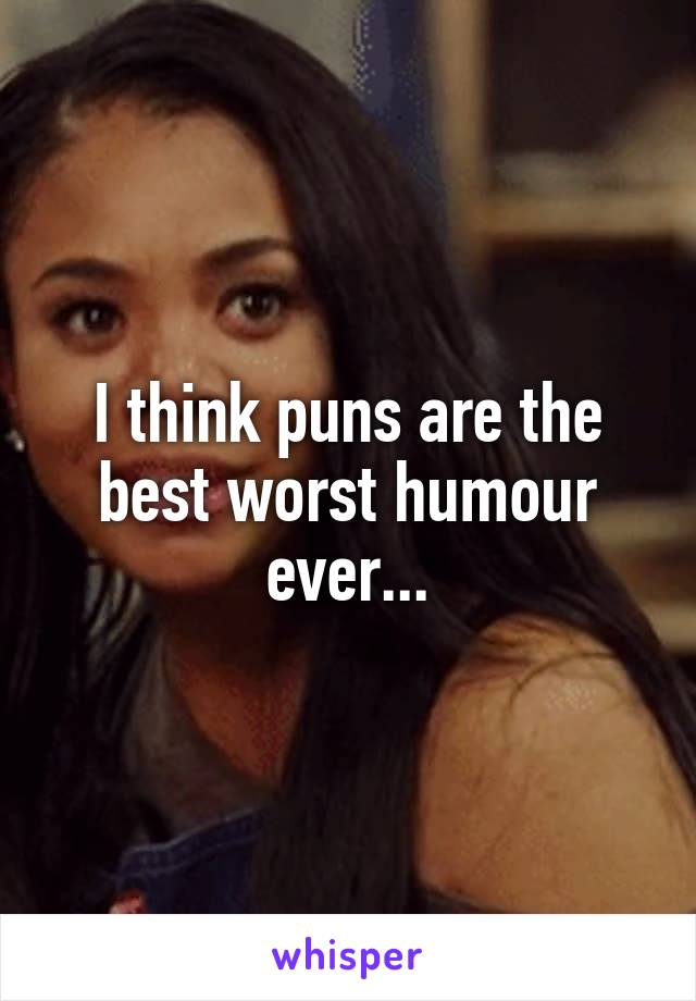 I think puns are the best worst humour ever...