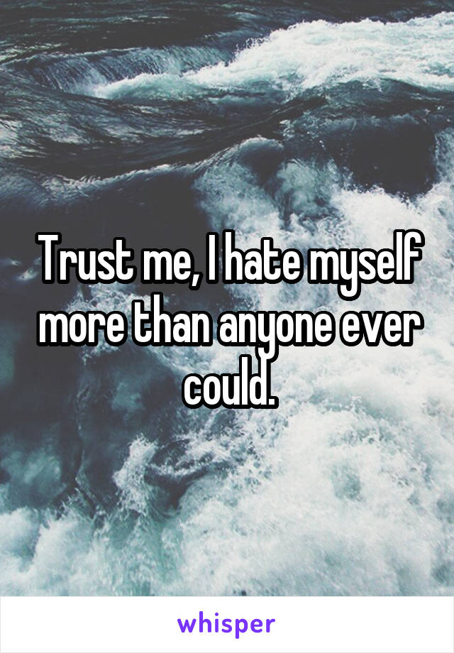 Trust me, I hate myself more than anyone ever could.