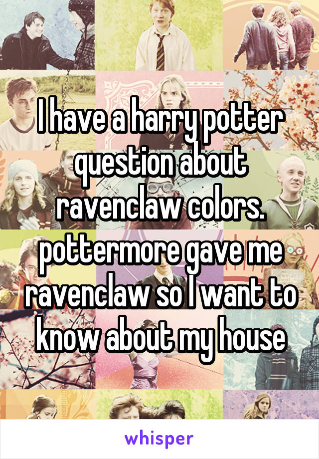 I have a harry potter question about ravenclaw colors. pottermore gave me ravenclaw so I want to know about my house