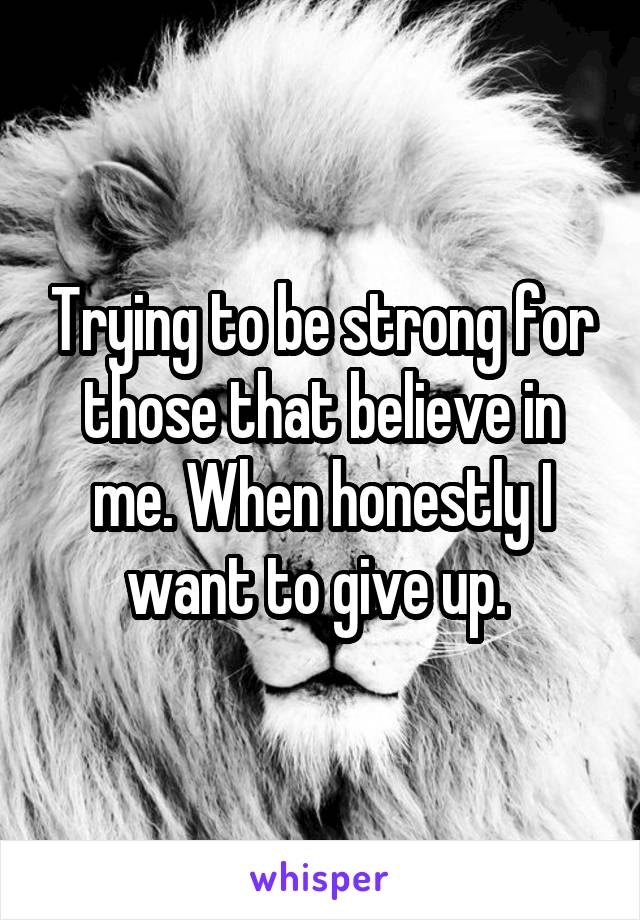 Trying to be strong for those that believe in me. When honestly I want to give up.