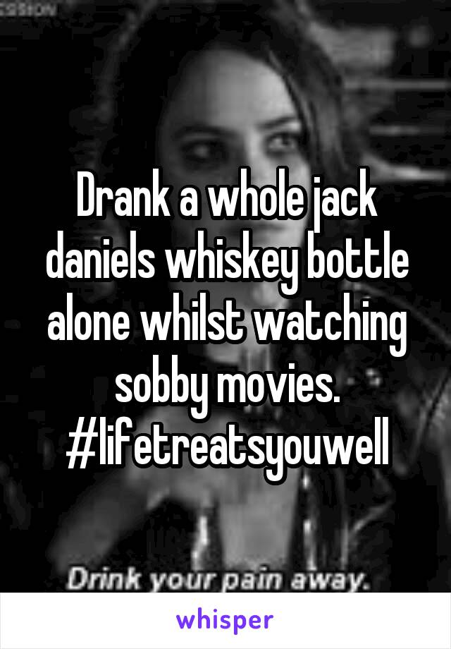 Drank a whole jack daniels whiskey bottle alone whilst watching sobby movies. #lifetreatsyouwell