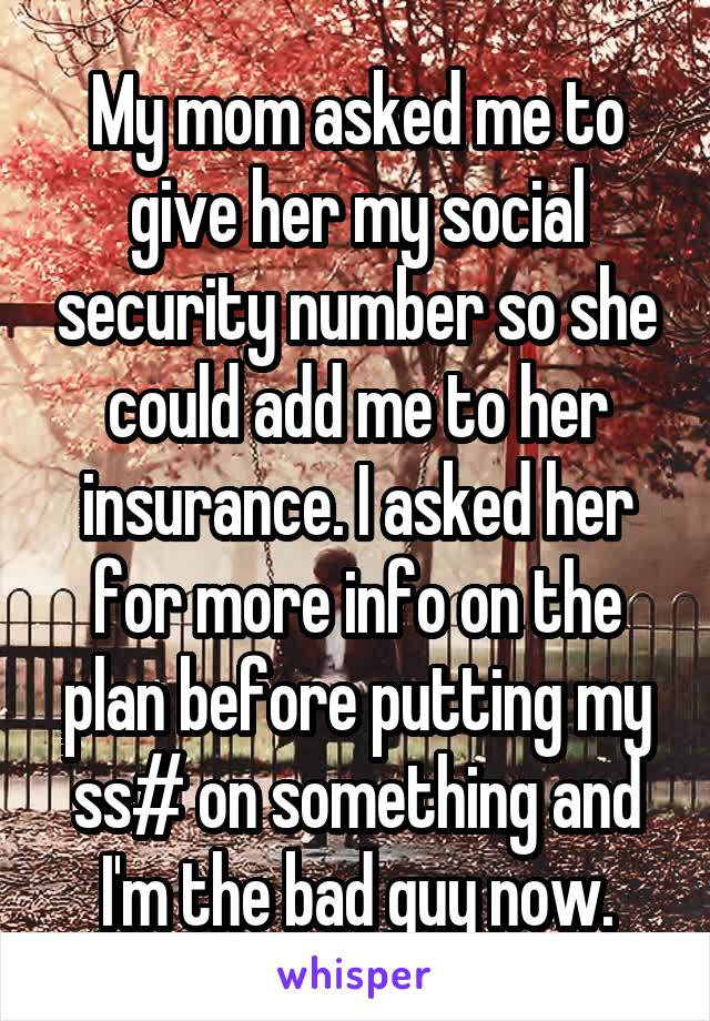 My mom asked me to give her my social security number so she could add me to her insurance. I asked her for more info on the plan before putting my ss# on something and I'm the bad guy now.
