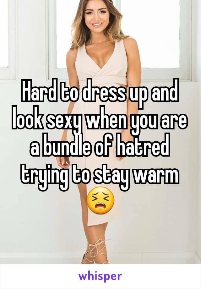 Hard to dress up and look sexy when you are a bundle of hatred trying to stay warm😣