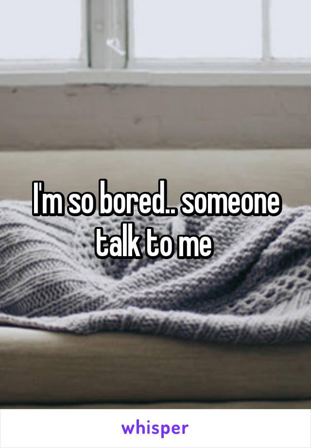 I'm so bored.. someone talk to me