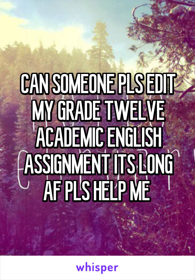 CAN SOMEONE PLS EDIT MY GRADE TWELVE ACADEMIC ENGLISH ASSIGNMENT ITS LONG AF PLS HELP ME
