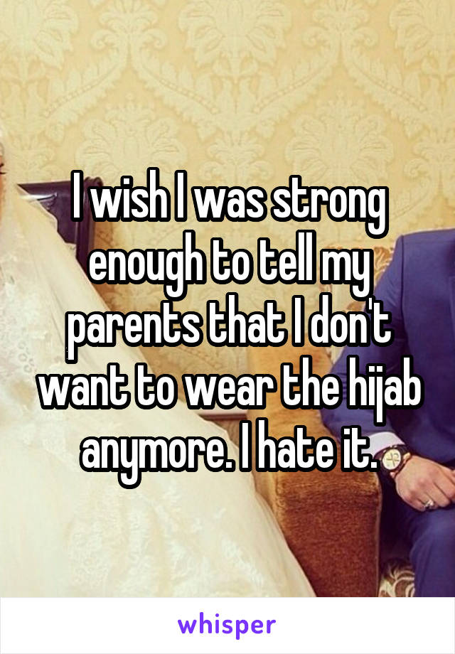 I wish I was strong enough to tell my parents that I don't want to wear the hijab anymore. I hate it.