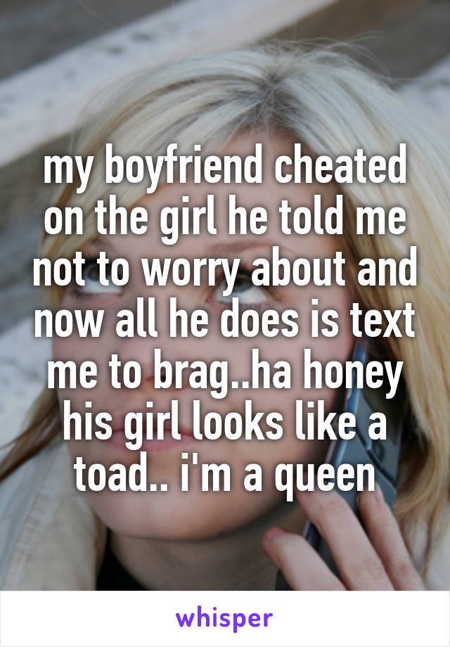 my boyfriend cheated on the girl he told me not to worry about and now all he does is text me to brag..ha honey his girl looks like a toad.. i'm a queen