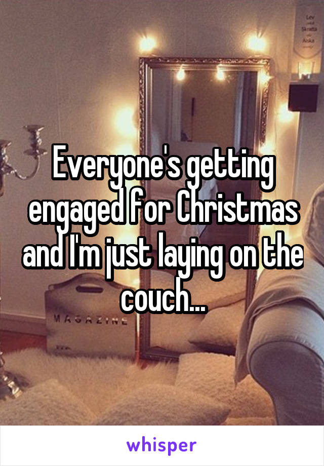 Everyone's getting engaged for Christmas and I'm just laying on the couch...