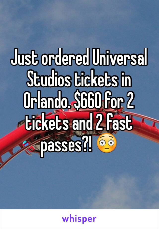 Just ordered Universal Studios tickets in Orlando. $660 for 2 tickets and 2 fast passes?! 😳
