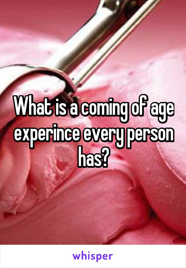 What is a coming of age experince every person has?