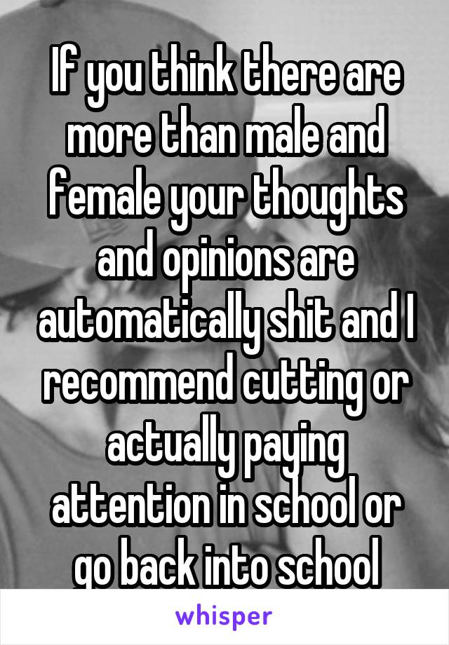 If you think there are more than male and female your thoughts and opinions are automatically shit and I recommend cutting or actually paying attention in school or go back into school