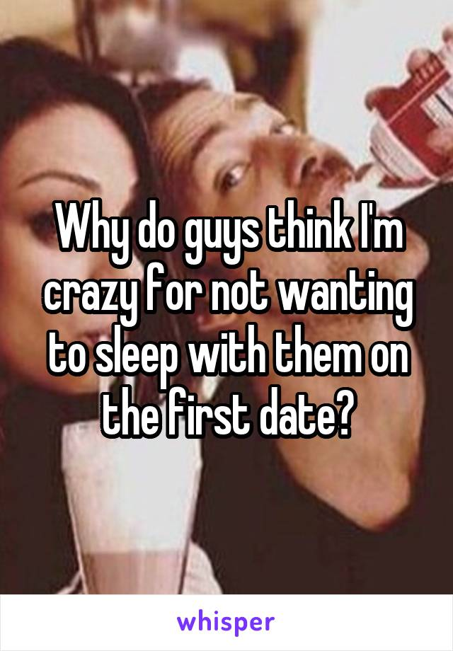 Why do guys think I'm crazy for not wanting to sleep with them on the first date?