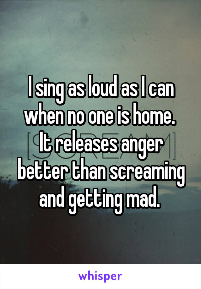 I sing as loud as I can when no one is home.  It releases anger better than screaming and getting mad.