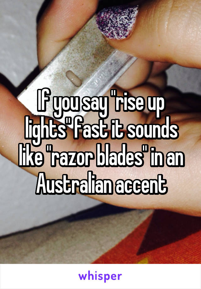 """If you say """"rise up lights"""" fast it sounds like """"razor blades"""" in an Australian accent"""