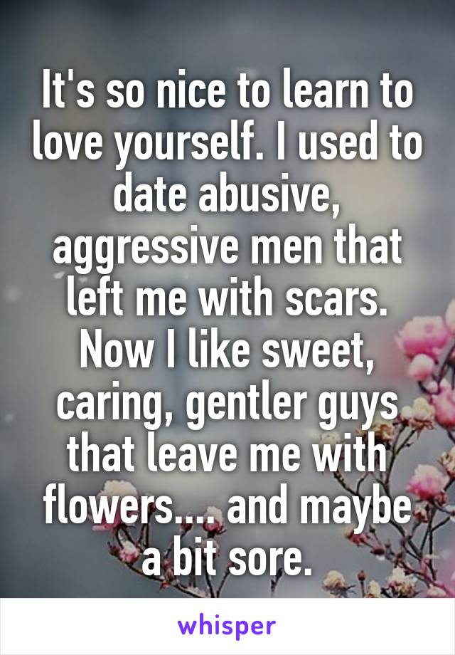 It's so nice to learn to love yourself. I used to date abusive, aggressive men that left me with scars. Now I like sweet, caring, gentler guys that leave me with flowers.... and maybe a bit sore.