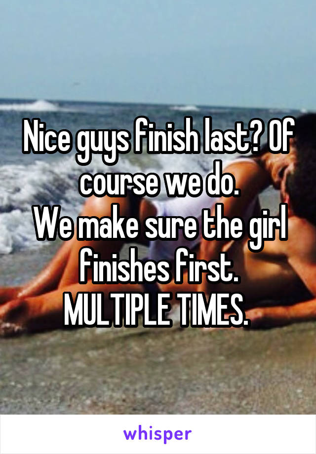 Nice guys finish last? Of course we do. We make sure the girl finishes first. MULTIPLE TIMES.