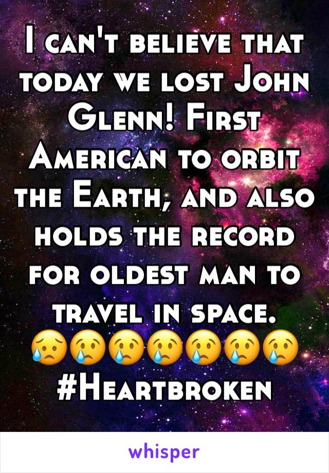 I can't believe that today we lost John Glenn! First American to orbit the Earth, and also holds the record for oldest man to travel in space. 😥😢😢😢😢😢😢 #Heartbroken