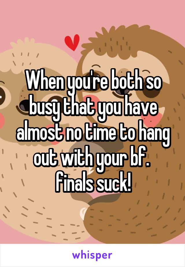 When you're both so busy that you have almost no time to hang out with your bf.  finals suck!