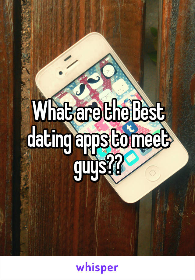 What are the Best dating apps to meet guys??
