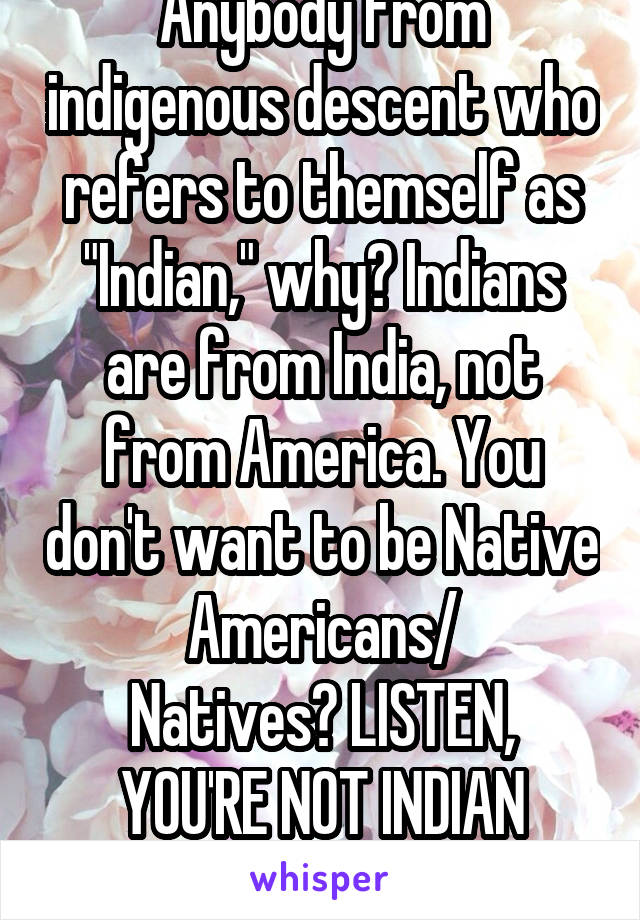 "Anybody from indigenous descent who refers to themself as ""Indian,"" why? Indians are from India, not from America. You don't want to be Native Americans/ Natives? LISTEN, YOU'RE NOT INDIAN THOUGH"