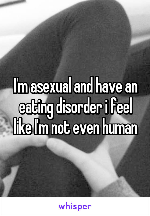I'm asexual and have an eating disorder i feel like I'm not even human