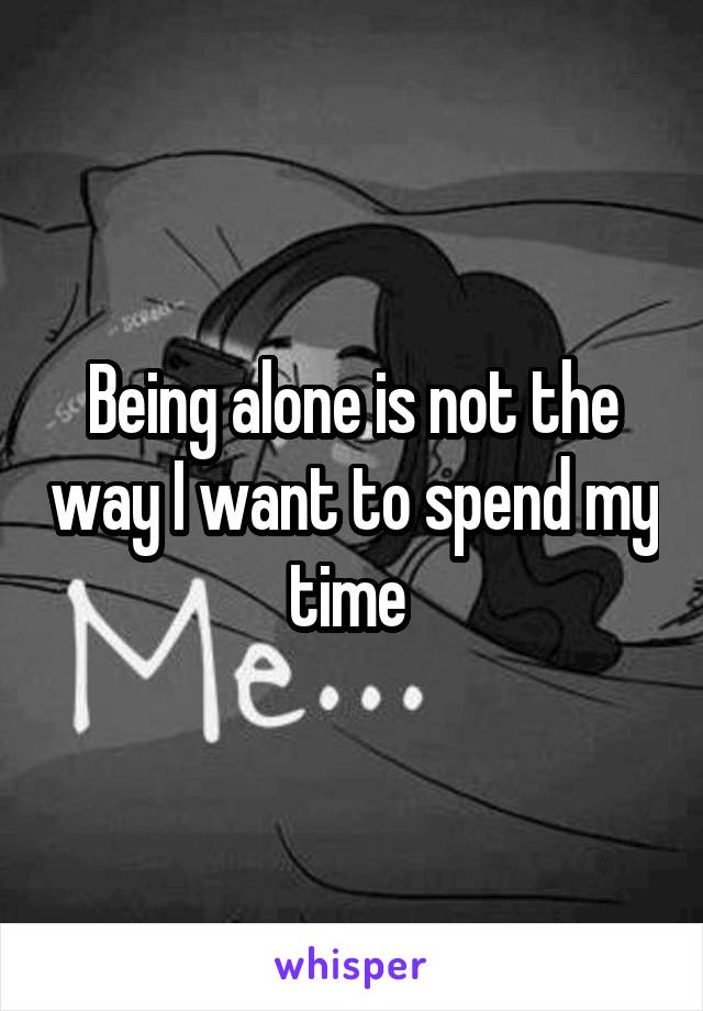 Being alone is not the way I want to spend my time