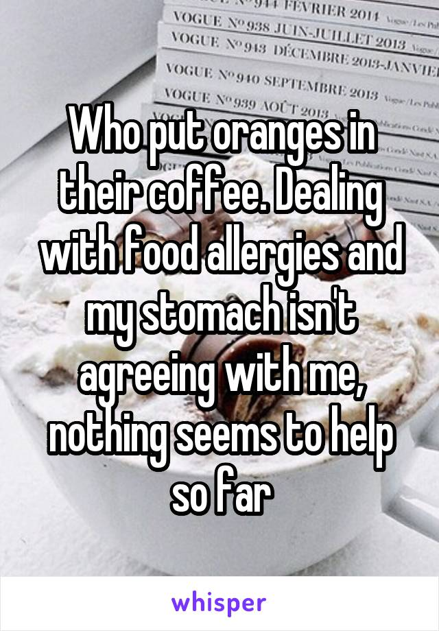 Who put oranges in their coffee. Dealing with food allergies and my stomach isn't agreeing with me, nothing seems to help so far