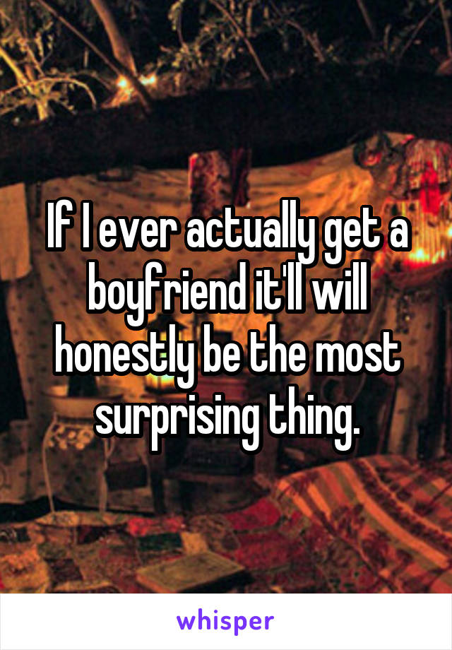If I ever actually get a boyfriend it'll will honestly be the most surprising thing.