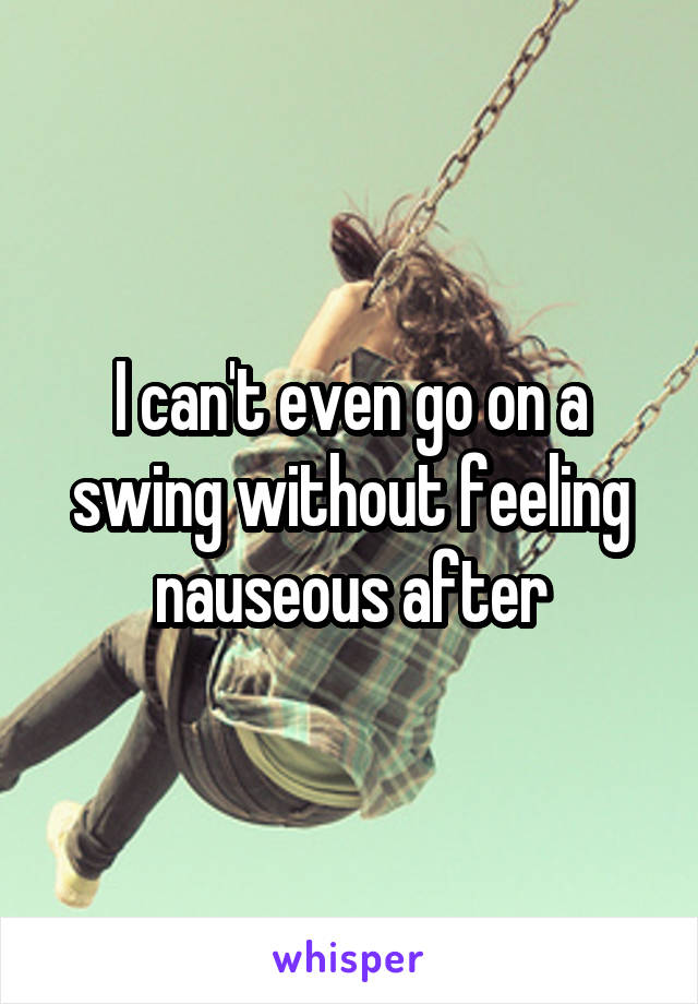 I can't even go on a swing without feeling nauseous after