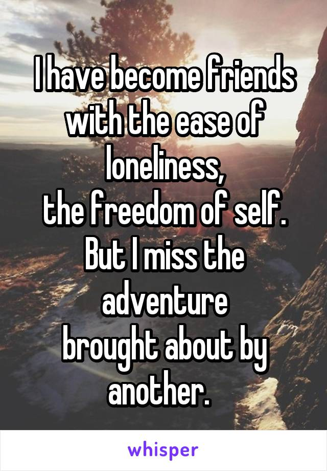 I have become friends with the ease of loneliness, the freedom of self. But I miss the adventure brought about by another.